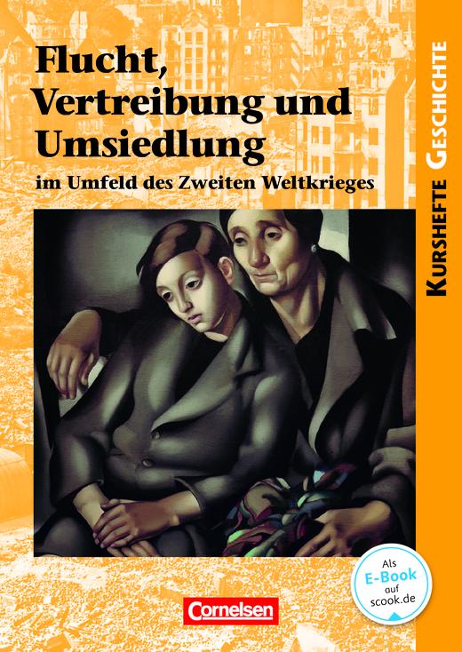Kurshefte Geschichte - Flucht, Vertreibung und Umsiedlung im Umfeld des Zweiten Weltkrieges - Schülerbuch