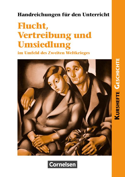Kurshefte Geschichte - Flucht, Vertreibung und Umsiedlung im Umfeld des Zweiten Weltkrieges - Handreichungen für den Unterricht