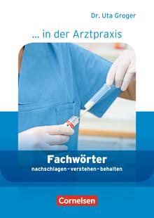 Medizinische Fachangestellte/... in der Arztpraxis - Fachwörter in der Arztpraxis - nachschlagen - verstehen - behalten - Wörterbuch - 1.-3. Ausbildungsjahr