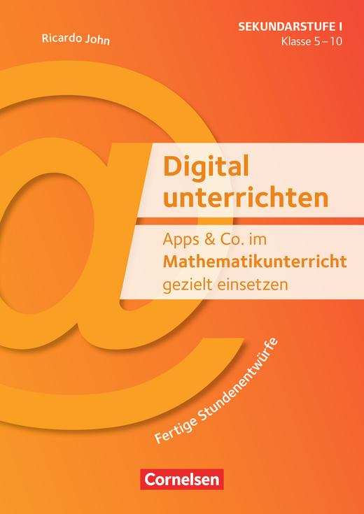 Digital unterrichten - Apps & Co. im Mathematikunterricht gezielt einsetzen - Klasse 5-10 - Fertige Stundenentwürfe - Kopiervorlagen