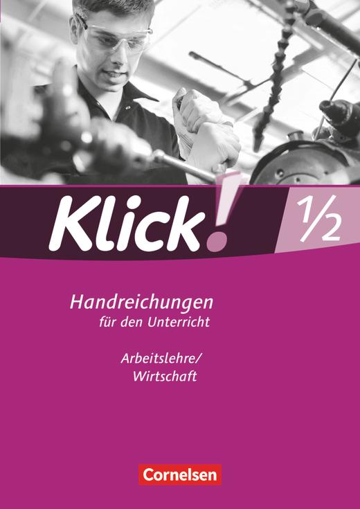 Klick! Arbeitslehre/Wirtschaft - Handreichungen für den Unterricht - Band 1 und 2