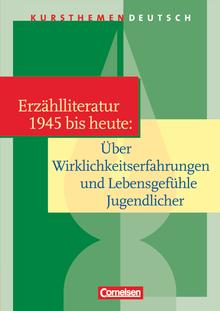Kursthemen Deutsch - Erzählliteratur 1945 bis heute: Über Wirklichkeitserfahrungen und Lebensgefühle Jugendlicher - Schülerbuch