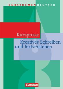 Kursthemen Deutsch - Kurzprosa: Kreatives Schreiben und Textverstehen - Schülerbuch