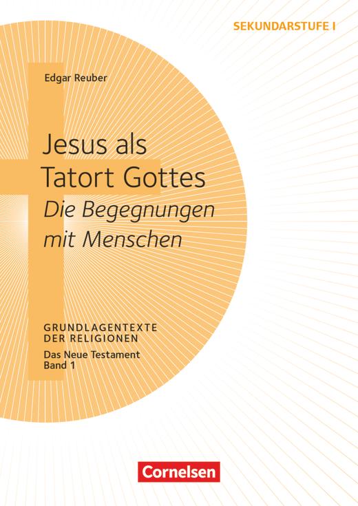 Grundlagentexte der Religionen - Jesus als Tatort Gottes - Die Begegnungen mit Menschen - Das Neue Testament, Bd. 1 - Kopiervorlagen