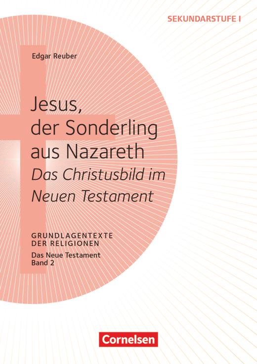 Grundlagentexte der Religionen - Jesus, der Sonderling aus Nazareth - Das Christusbild im Neuen Testament - Das Neue Testament, Bd. 2 - Kopiervorlagen