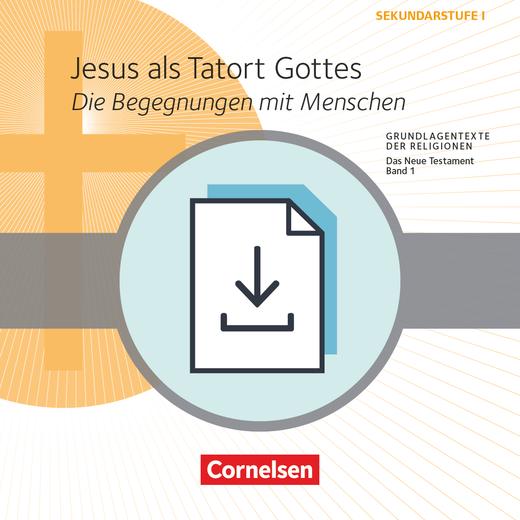 Grundlagentexte der Religionen - Jesus als Tatort Gottes - Die Begegnungen mit Menschen - Das Neue Testament, Bd. 1 - Kopiervorlagen als PDF