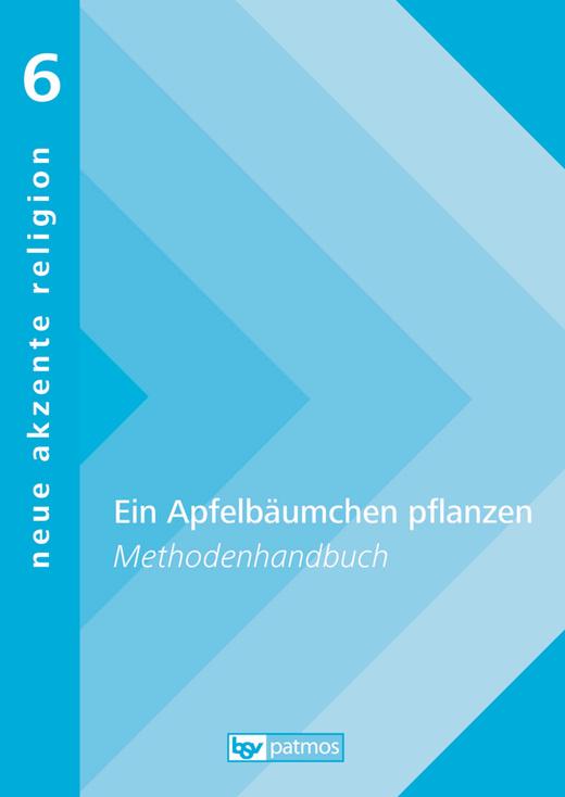 Neue Akzente Religion - Ein Apfelbäumchen pflanzen - Lebensentwürfe und Zukunftserwartungen - Methodenhandbuch - Band 6